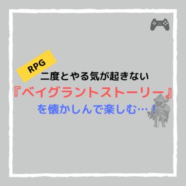 二度とやる気が起きないRPG『ベイグラントストーリー』を懐かしんで楽しむ…!