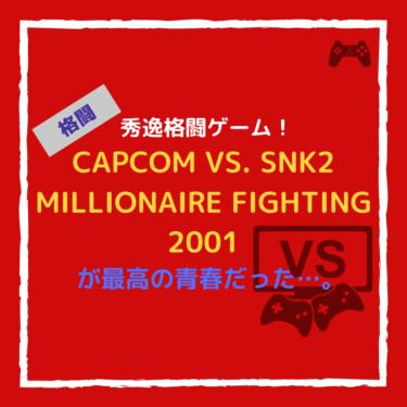 秀逸格闘ゲーム!『CAPCOM VS. SNK 2 MILLIONAIRE FIGHTING 2001』が最高の青春だった…。