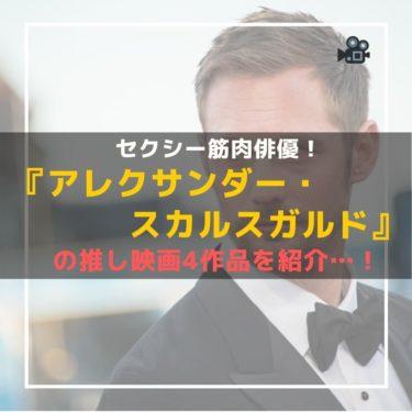 セクシー筋肉俳優!『アレクサンダー・スカルスガルド』の推し映画4作品を紹介…!