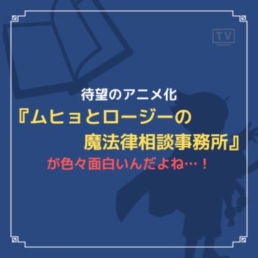 待望のアニメ化『ムヒョとロージーの魔法律相談事務所』が色々面白いんだよね…!