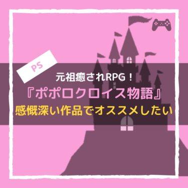 『ポポロクロイス物語』は元祖癒されRPGで、PSでは感慨深くておすすめできる。