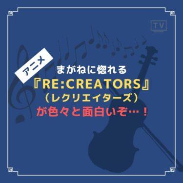 まがねに惚れる『Re:CREATORS(レクリエイターズ)』が色々と面白いぞ…!