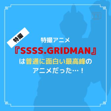 『SSSS.GRIDMAN』は特撮アニメでは普通におすすめできる良作ですよね。