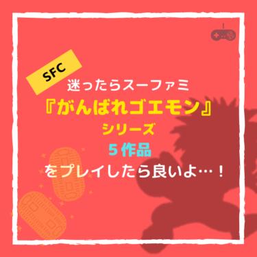 迷ったらスーファミ『がんばれゴエモン』シリーズ5作品をプレイしたら良いよ…!