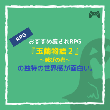 おすすめ癒されRPG『玉繭物語2〜滅びの蟲〜』の独特の世界感が面白い。